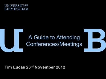 A Guide to Attending Conferences/Meetings Tim Lucas 23 rd November 2012.