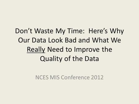 Don't Waste My Time: Here's Why Our Data Look Bad and What We Really Need to Improve the Quality of the Data NCES MIS Conference 2012.