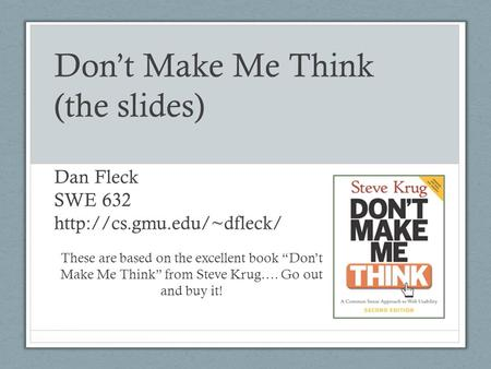 Don't Make Me Think (the slides) Dan Fleck SWE 632  gmu