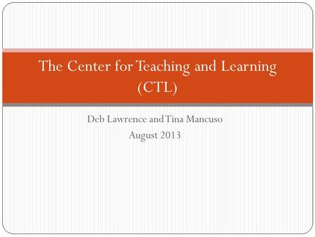 Deb Lawrence and Tina Mancuso August 2013 The Center for Teaching and Learning (CTL)