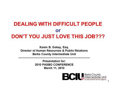 DEALING WITH DIFFICULT PEOPLE or DON'T YOU JUST LOVE THIS JOB??? Karen B. Gokay, Esq. Director of Human Resources & Public Relations Berks County Intermediate.