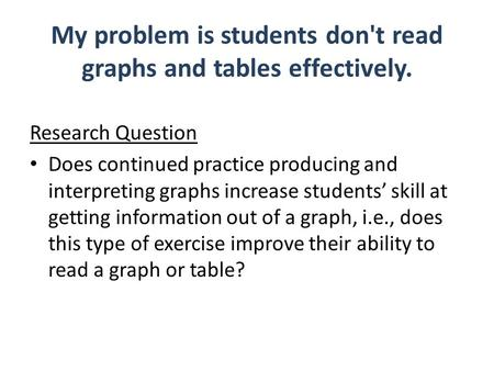 My problem is students don't read graphs and tables effectively. Research Question Does continued practice producing and interpreting graphs increase students'