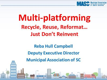 Multi-platforming Recycle, Reuse, Reformat… Just Don't Reinvent Reba Hull Campbell Deputy Executive Director Municipal Association of SC.