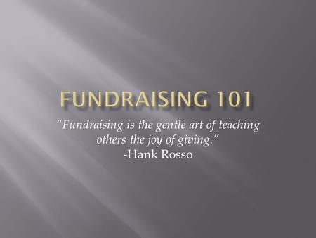 "Fundraising 101 ""Fundraising is the gentle art of teaching others the joy of giving."" -Hank Rosso."