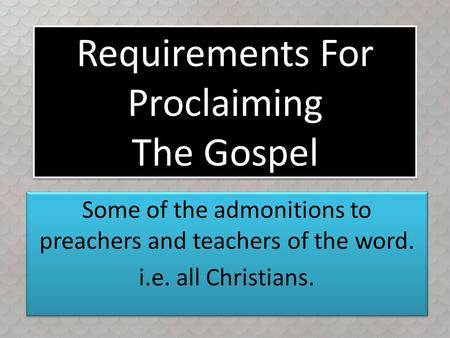 Requirements For Proclaiming The Gospel Some of the admonitions to preachers and teachers of the word. i.e. all Christians. Some of the admonitions to.