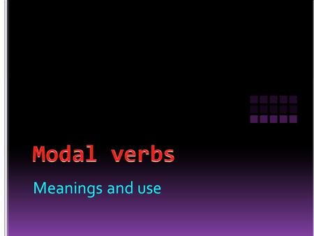 Modal verbs Meanings and use.