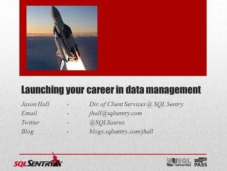 Launching your career in data management Jason Hall-Dir. of Client SQL Sentry  Blog-blogs.sqlsentry.com/jhall.