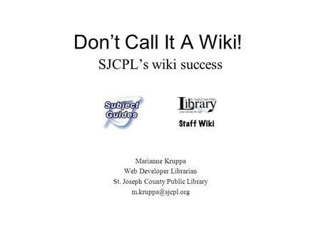 Don't Call It A Wiki! SJCPL's wiki success Marianne Kruppa Web Developer Librarian St. Joseph County Public Library
