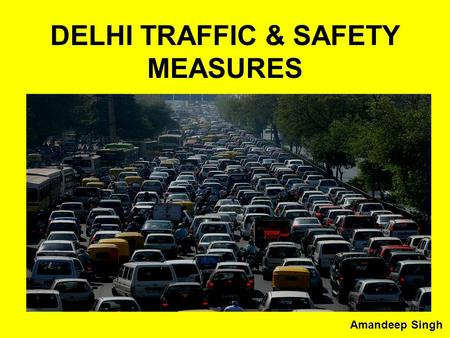 DELHI TRAFFIC & SAFETY MEASURES Amandeep Singh. Points to discuss How to reduce traffic Jams How to reduce vehicles on roads Safety measures of Commuters.