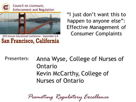 "Presenters: Promoting Regulatory Excellence Anna Wyse, College of Nurses of Ontario Kevin McCarthy, College of Nurses of Ontario ""I just don't want this."