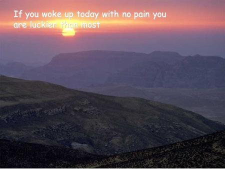 If you woke up today with no pain you are luckier than most.