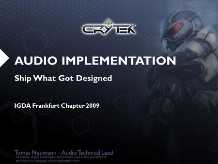 AUDIO IMPLEMENTATION Ship What Got Designed IGDA Frankfurt Chapter 2009 Tomas Neumann – Audio Technical Lead All brands, logos, trademarks, and pictures.