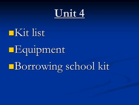 Unit 4 Kit list Kit list Equipment Equipment Borrowing school kit Borrowing school kit.
