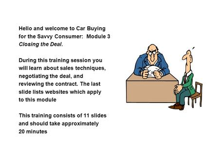Hello and welcome to Car Buying for the Savvy Consumer: Module 3 Closing the Deal. During this training session you will learn about sales techniques,