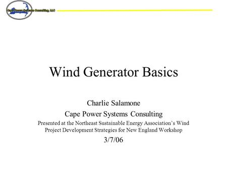 Charlie Salamone Cape Power Systems Consulting Presented at the Northeast Sustainable Energy Association's Wind Project Development Strategies for New.