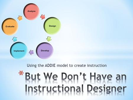 Using the ADDIE model to create instruction.