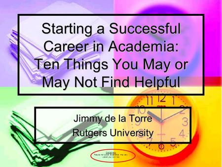 Starting a Successful Career in Academia: Ten Things You May or May Not Find Helpful Jimmy de la Torre Rutgers University Disclaimers: Results not typical.