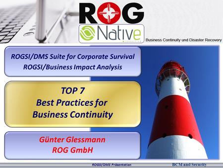 BCM and Security ROGSI/DMS Präsentation ROGSI/DMS Suite for Corporate Survival ROGSI/Business Impact Analysis TOP 7 Best Practices for Business Continuity.
