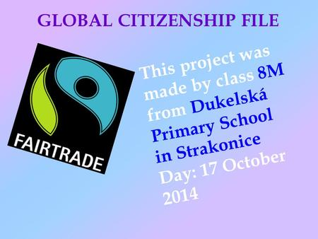 GLOBAL CITIZENSHIP FILE This project was made by class 8M from Dukelská Primary School in Strakonice Day: 17 October 2014.