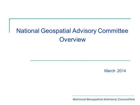 National Geospatial Advisory Committee Overview National Geospatial Advisory Committee March 2014.
