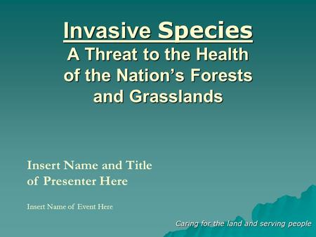 Caring for the land and serving people Invasive Species A Threat to the Health of the Nation's Forests and Grasslands Insert Name and Title of Presenter.