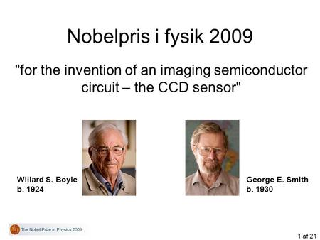 1 af 21 Nobelpris i fysik 2009 for the invention of an imaging semiconductor circuit – the CCD sensor Willard S. Boyle b. 1924 George E. Smith b. 1930.