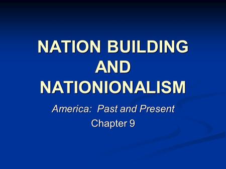 NATION BUILDING AND NATIONIONALISM America: Past and Present Chapter 9.
