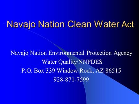 Navajo Nation Clean Water Act Navajo Nation Environmental Protection Agency Water Quality/NNPDES P.O. Box 339 Window Rock, AZ 86515 928-871-7599.