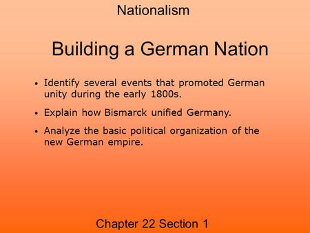 Building a German Nation Chapter 22 Section 1 Nationalism Identify several events that promoted German unity during the early 1800s. Explain how Bismarck.