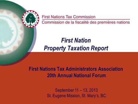 First Nation Property Taxation Report First Nations Tax Administrators Association 20th Annual National Forum September 11 – 13, 2013 St. Eugene Mission,