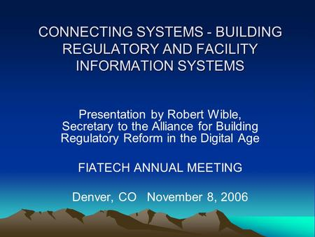 CONNECTING SYSTEMS - BUILDING REGULATORY AND FACILITY INFORMATION SYSTEMS Presentation by Robert Wible, Secretary to the Alliance for Building Regulatory.