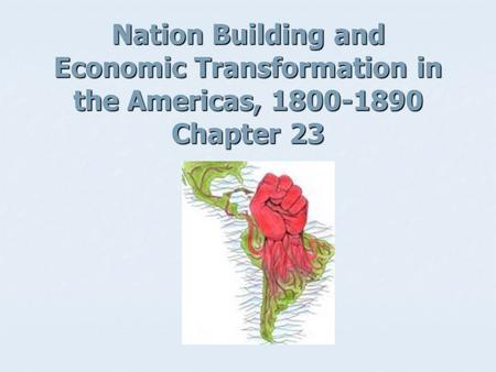 Nation Building and Economic Transformation in the Americas, 1800-1890 Chapter 23.