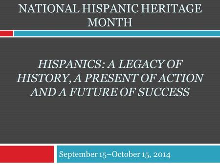 NATIONAL HISPANIC HERITAGE MONTH HISPANICS: A LEGACY OF HISTORY, A PRESENT OF ACTION AND A FUTURE OF SUCCESS September 15–October 15, 2014.