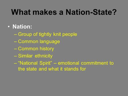 "What makes a Nation-State? Nation: –Group of tightly knit people –Common language –Common history –Similar ethnicity –""National Spirit"" – emotional commitment."