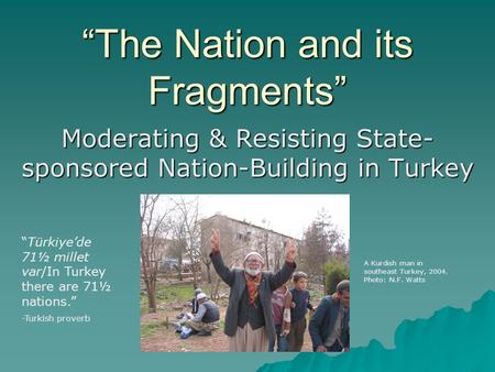 """The Nation and its Fragments"" Moderating & Resisting State- sponsored Nation-Building in Turkey A Kurdish man in southeast Turkey, 2004. Photo: N.F. Watts."