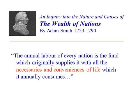 "An Inquiry into the Nature and Causes of The Wealth of Nations By Adam Smith 1723-1790 ""The annual labour of every nation is the fund which originally."