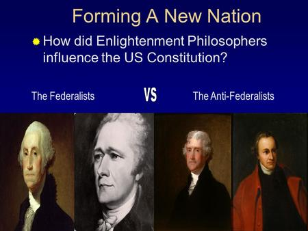 Forming A New Nation  How did Enlightenment Philosophers influence the US Constitution? The FederalistsThe Anti-Federalists.