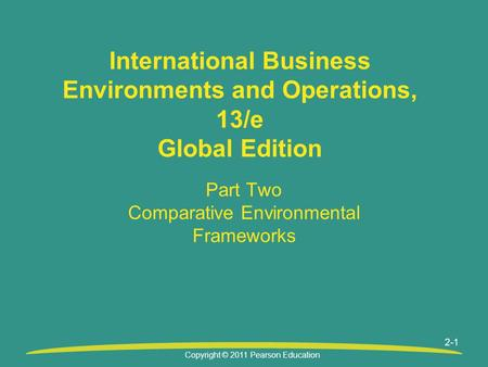 Copyright © 2011 Pearson Education 2-1 International Business Environments and Operations, 13/e Global Edition Part Two Comparative Environmental Frameworks.