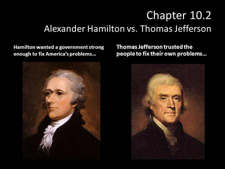 Chapter 10.2 Alexander Hamilton vs. Thomas Jefferson Hamilton wanted a government strong enough to fix America's problems… Thomas Jefferson trusted the.
