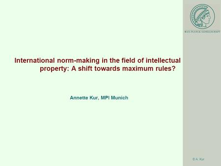 © A. Kur International norm-making in the field of intellectual property: A shift towards maximum rules? Annette Kur, MPI Munich.
