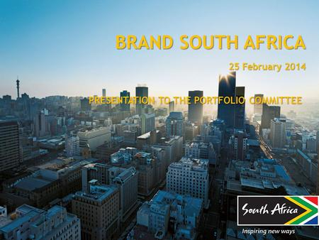 BRAND SOUTH AFRICA 25 February 2014 PRESENTATION TO THE PORTFOLIO COMMITTEE.