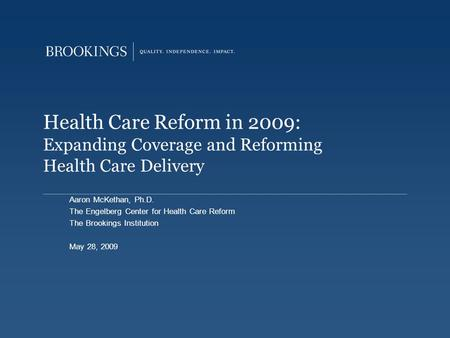 Health Care Reform in 2009: Expanding Coverage and Reforming Health Care Delivery Aaron McKethan, Ph.D. The Engelberg Center for Health Care Reform The.