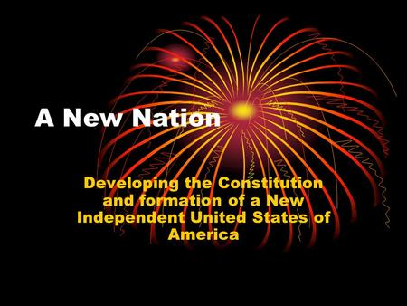 A New Nation Developing the Constitution and formation of a New Independent United States of America.