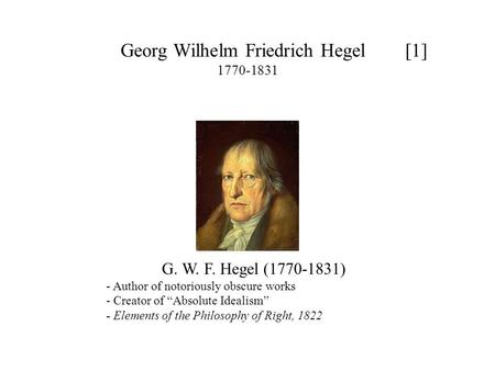 "Georg Wilhelm Friedrich Hegel [1] 1770-1831 G. W. F. Hegel (1770-1831) - Author of notoriously obscure works - Creator of ""Absolute Idealism"" - Elements."