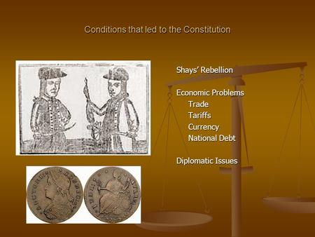 Conditions that led to the Constitution Shays' Rebellion Economic Problems TradeTariffsCurrency National Debt Diplomatic Issues.