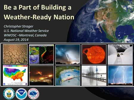 Be a Part of Building a Weather-Ready Nation Christopher Strager U.S. National Weather Service WWOSC –Montreal, Canada August 19, 2014.