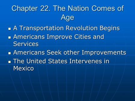 Chapter 22. The Nation Comes of Age A Transportation Revolution Begins A Transportation Revolution Begins Americans Improve Cities and Services Americans.