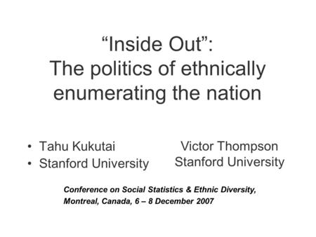 """Inside Out"": The politics of ethnically enumerating the nation Tahu Kukutai Stanford University Victor Thompson Stanford University Conference on Social."