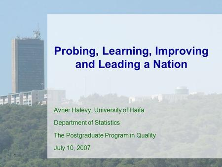 1 Probing, Learning, Improving and Leading a Nation Avner Halevy, University of Haifa Department of Statistics The Postgraduate Program in Quality July.