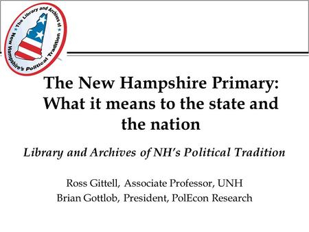 The New Hampshire Primary: What it means to the state and the nation Library and Archives of NH's Political Tradition Ross Gittell, Associate Professor,